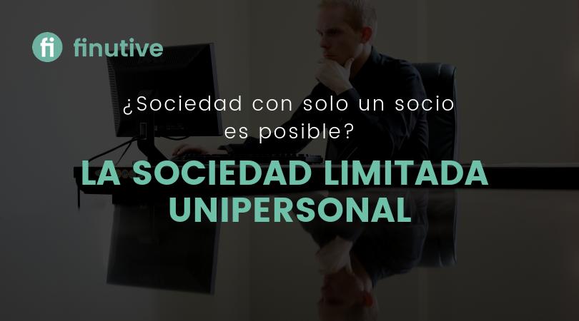 ¿Es posible una sociedad de un solo socio? La Sociedad Limitada Unipersonal - Finutive