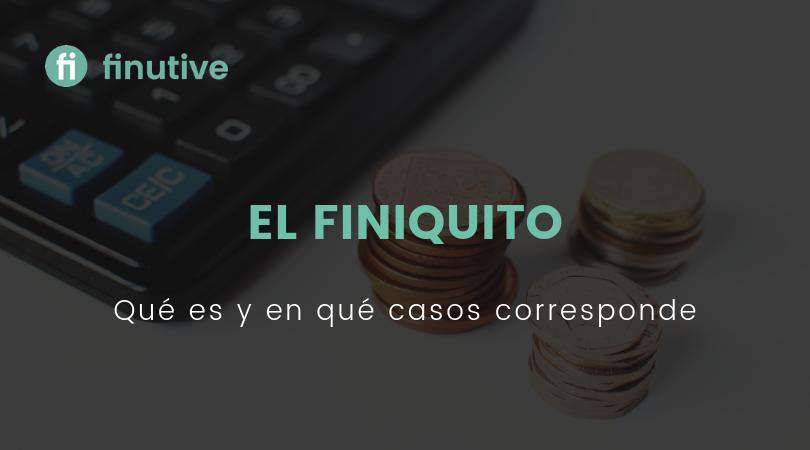 El Finiquito, qué es y en qué casos nos corresponde - Finutive